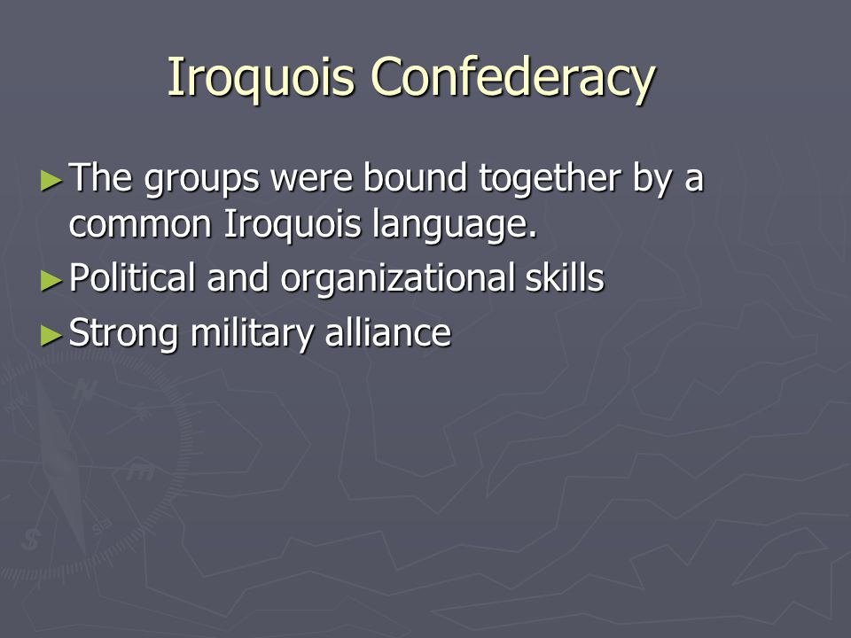 Iroquois Confederacy The groups were bound together by a common Iroquois language. Political and organizational skills.