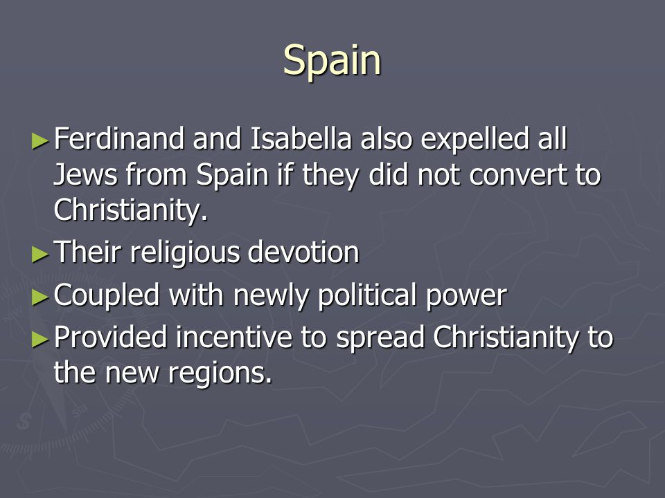 Spain Ferdinand and Isabella also expelled all Jews from Spain if they did not convert to Christianity.