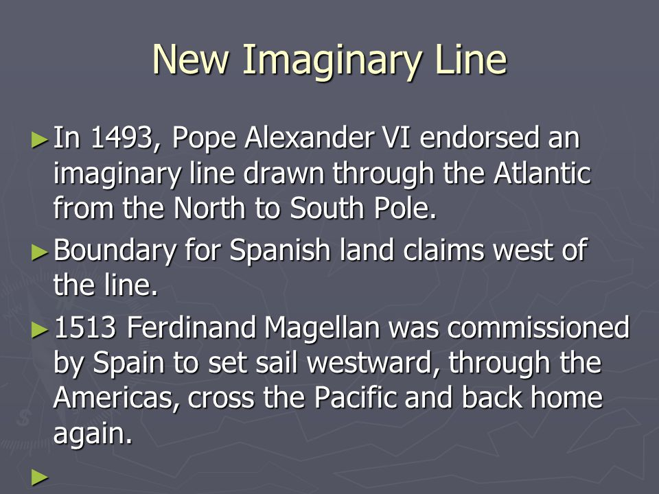 New Imaginary Line In 1493, Pope Alexander VI endorsed an imaginary line drawn through the Atlantic from the North to South Pole.