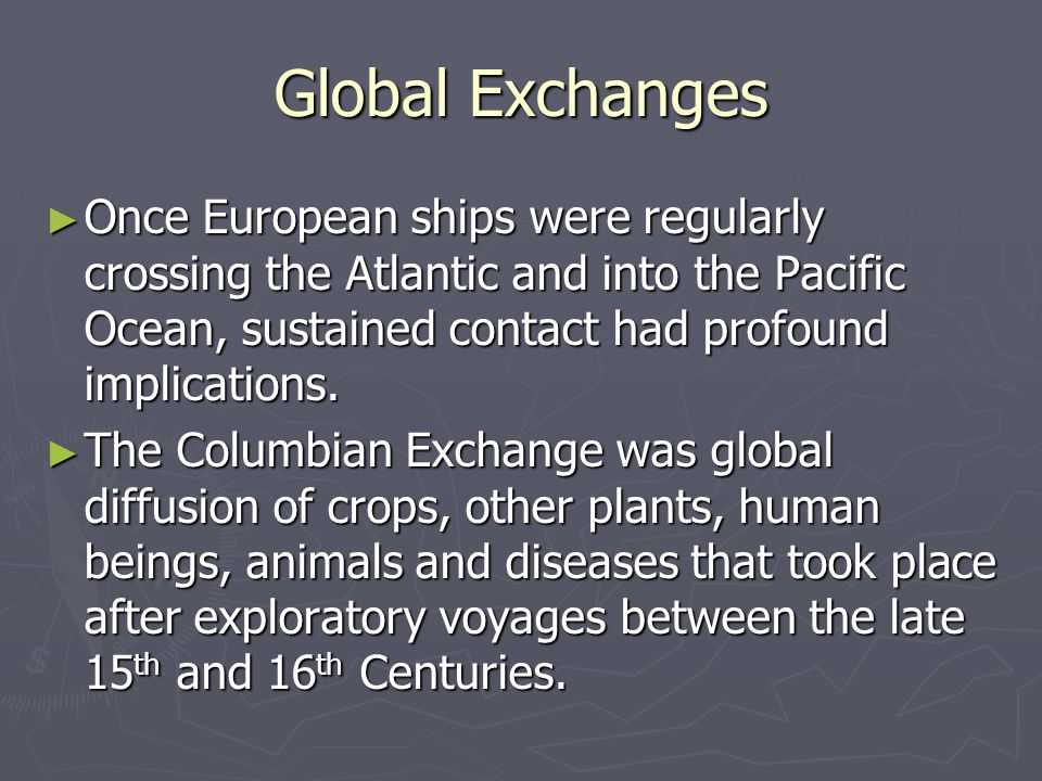 Global Exchanges Once European ships were regularly crossing the Atlantic and into the Pacific Ocean, sustained contact had profound implications.