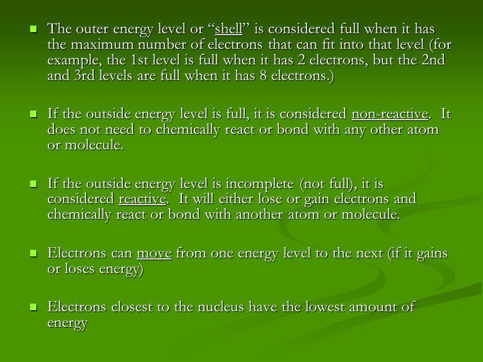The outer energy level or shell is considered full when it has the maximum number of electrons that can fit into that level (for example, the 1st level is full when it has 2 electrons, but the 2nd and 3rd levels are full when it has 8 electrons.)