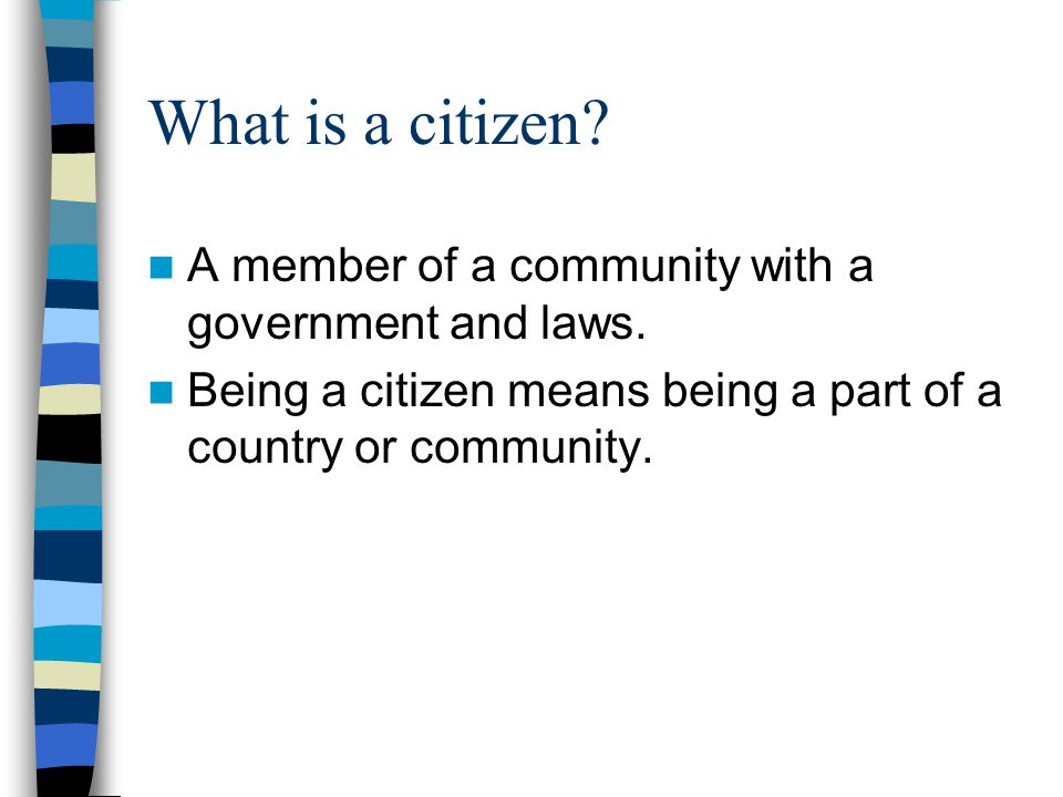 What is a citizen A member of a community with a government and laws.