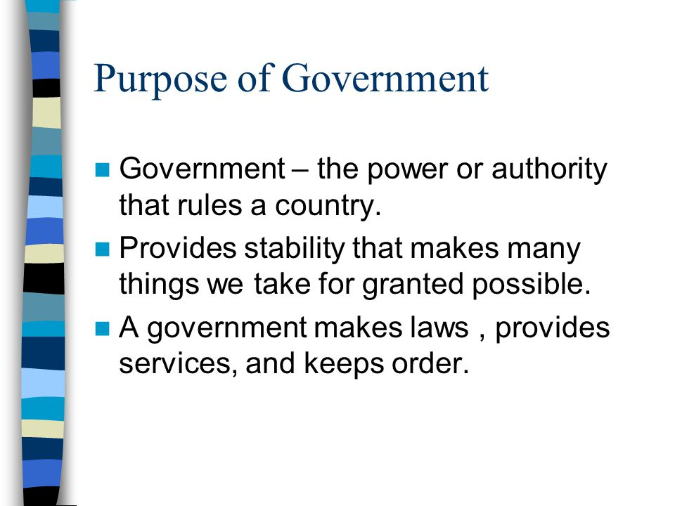 Purpose of Government Government – the power or authority that rules a country.
