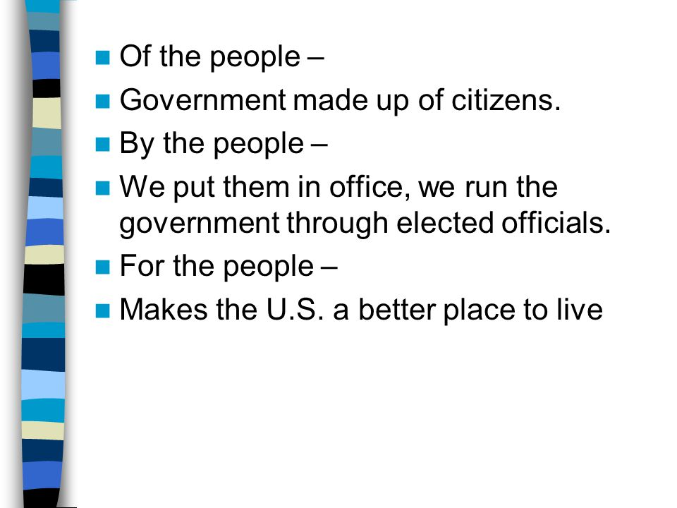 Of the people – Government made up of citizens. By the people – We put them in office, we run the government through elected officials.