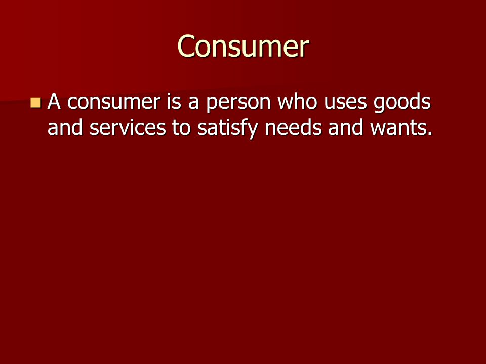 Consumer A consumer is a person who uses goods and services to satisfy needs and wants.
