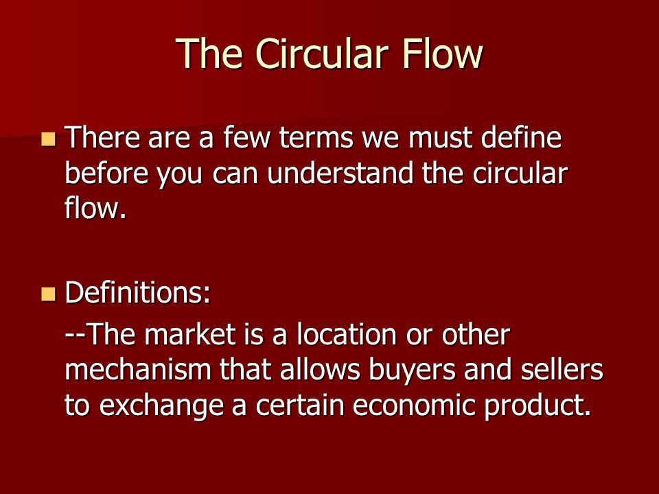 The Circular Flow There are a few terms we must define before you can understand the circular flow.