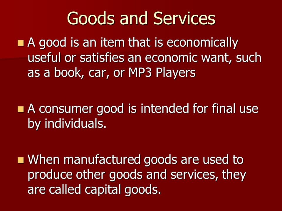 Goods and Services A good is an item that is economically useful or satisfies an economic want, such as a book, car, or MP3 Players.