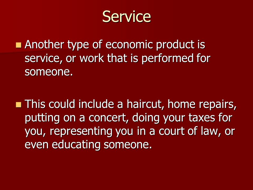 Service Another type of economic product is service, or work that is performed for someone.