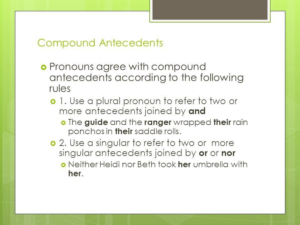 Compound Antecedents Pronouns agree with compound antecedents according to the following rules.