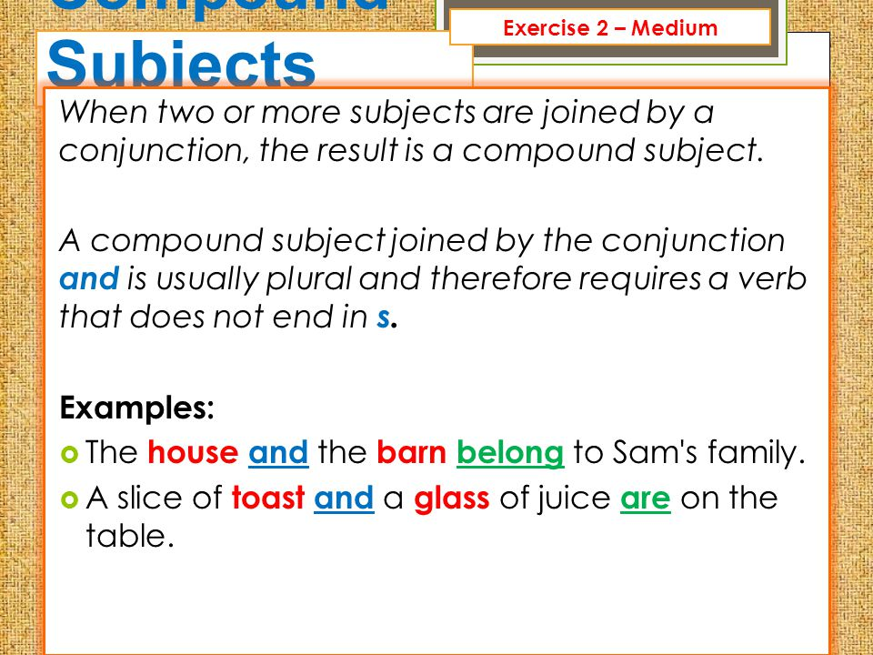 Exercise 2 – Medium Compound Subjects. When two or more subjects are joined by a conjunction, the result is a compound subject.