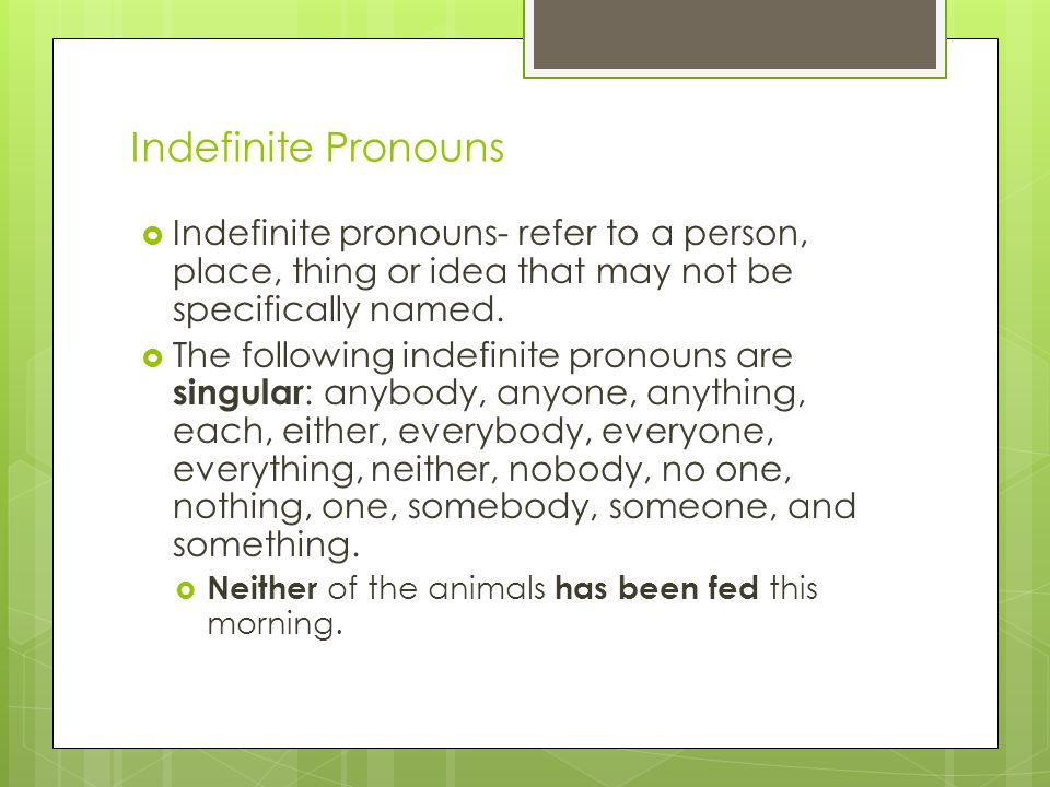 Indefinite Pronouns Indefinite pronouns- refer to a person, place, thing or idea that may not be specifically named.