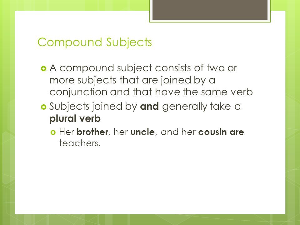 Compound Subjects A compound subject consists of two or more subjects that are joined by a conjunction and that have the same verb.