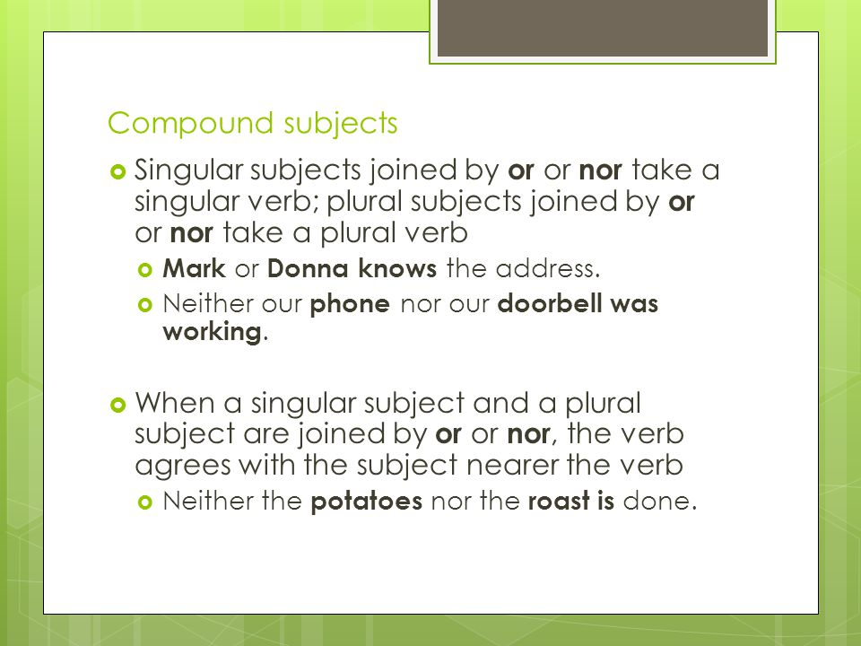 Compound subjects Singular subjects joined by or or nor take a singular verb; plural subjects joined by or or nor take a plural verb.