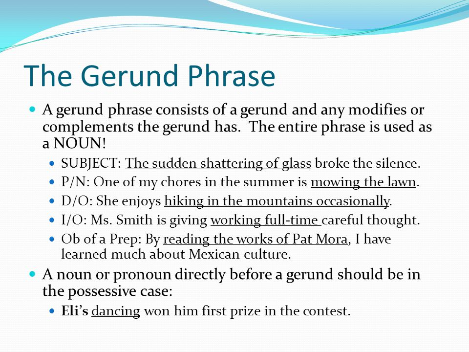 The Gerund Phrase A gerund phrase consists of a gerund and any modifies or complements the gerund has. The entire phrase is used as a NOUN!