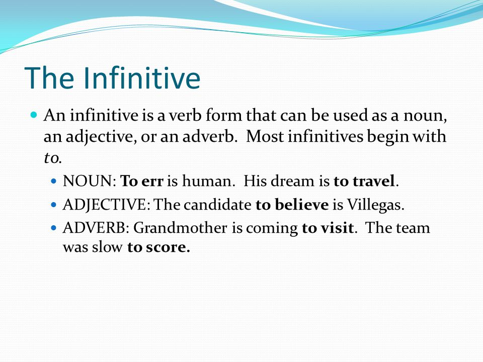 The Infinitive An infinitive is a verb form that can be used as a noun, an adjective, or an adverb. Most infinitives begin with to.