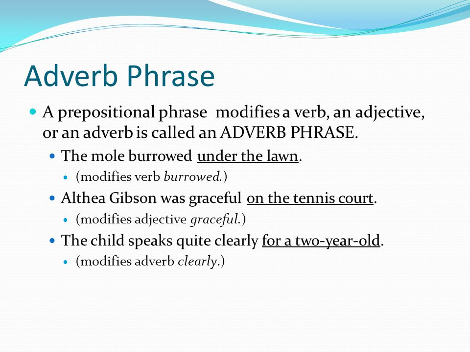 Adverb Phrase A prepositional phrase modifies a verb, an adjective, or an adverb is called an ADVERB PHRASE.
