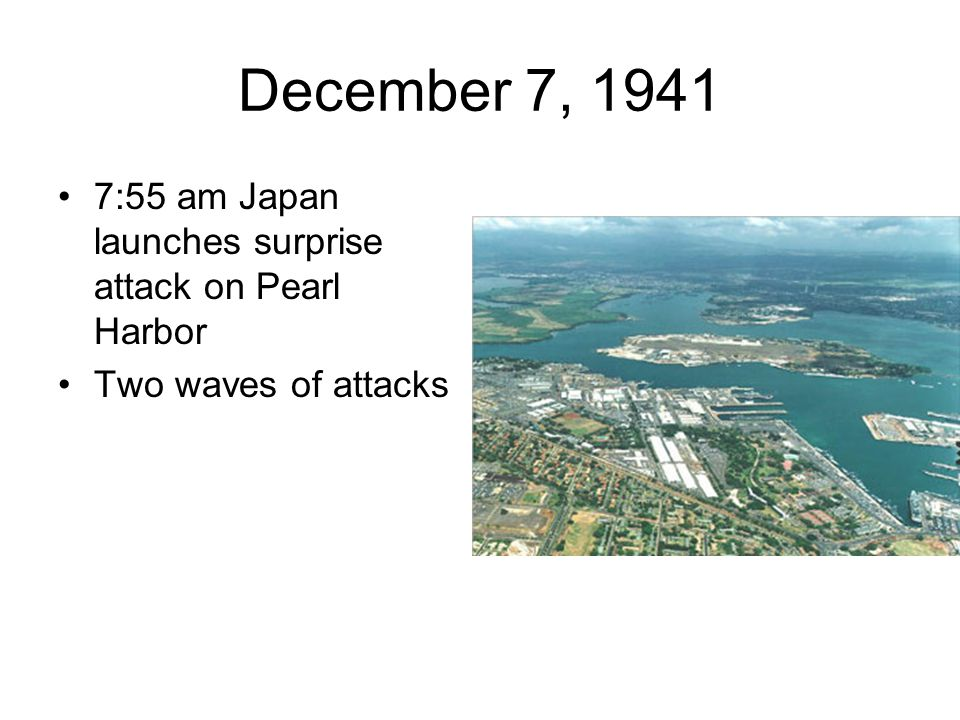 December 7, 1941 7:55 am Japan launches surprise attack on Pearl Harbor Two waves of attacks