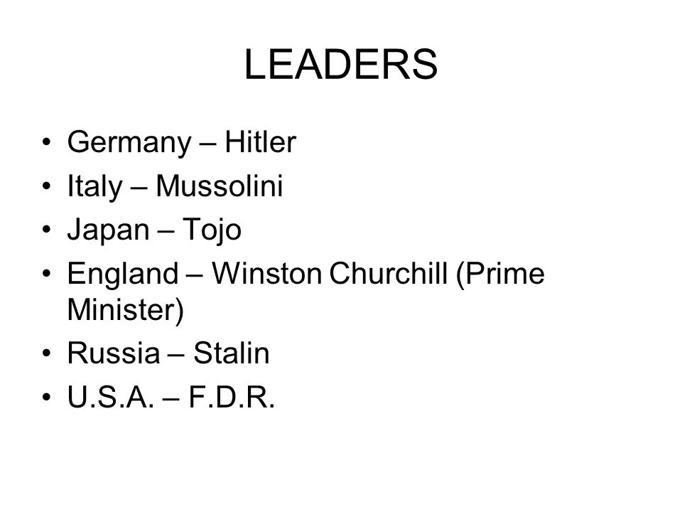 LEADERS Germany – Hitler Italy – Mussolini Japan – Tojo