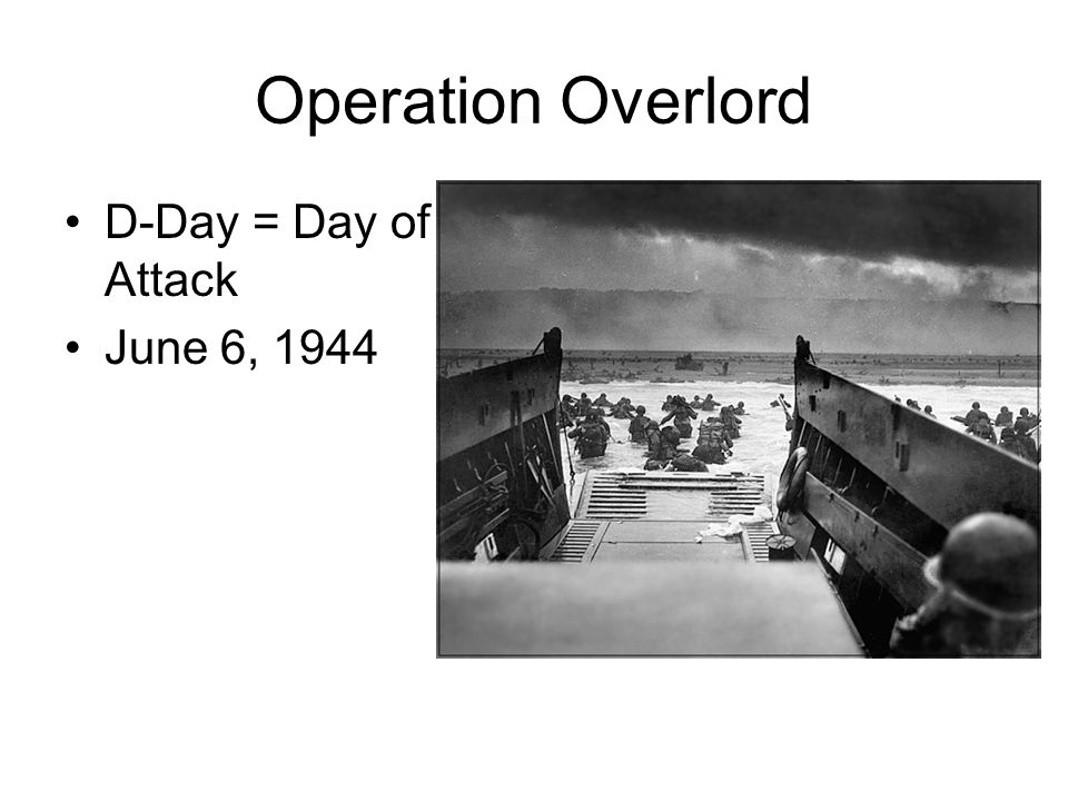 Operation Overlord D-Day = Day of Attack June 6, 1944