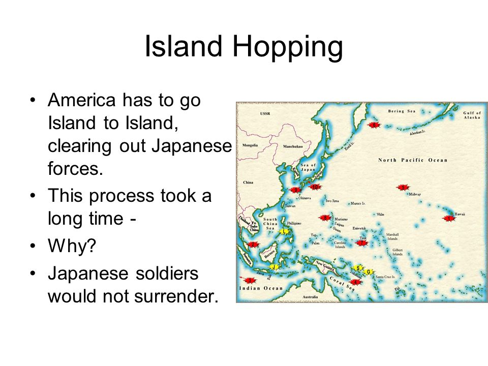 Island Hopping America has to go Island to Island, clearing out Japanese forces. This process took a long time -