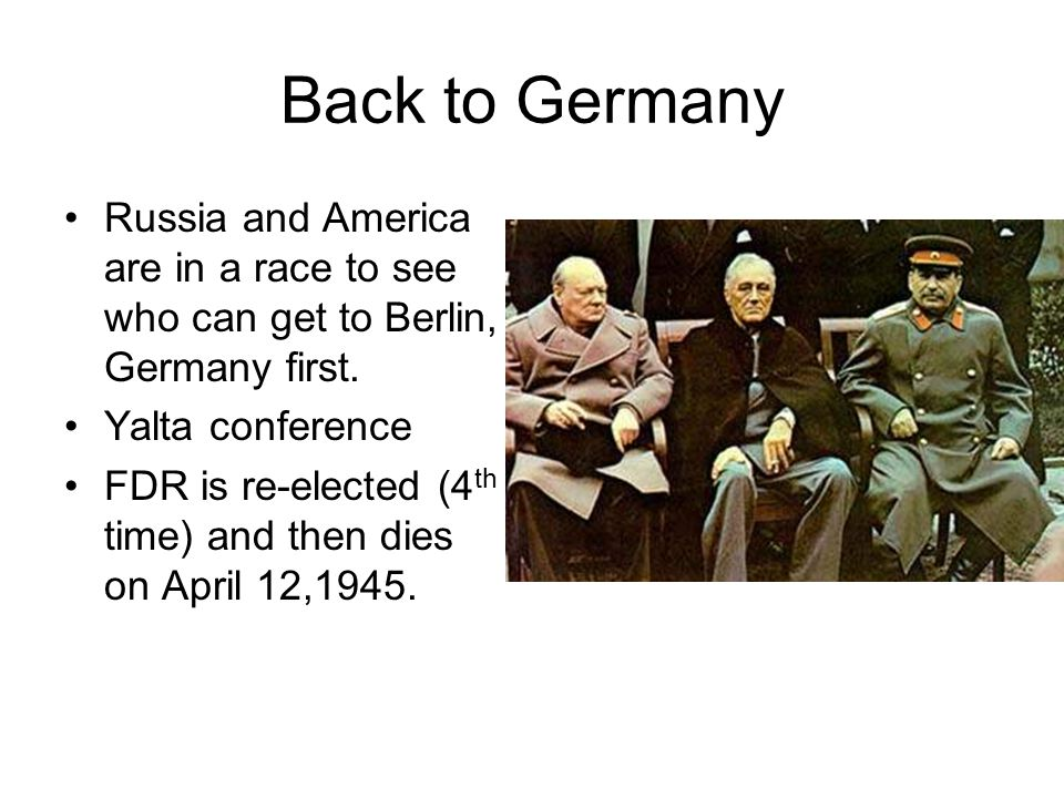 Back to Germany Russia and America are in a race to see who can get to Berlin, Germany first. Yalta conference.