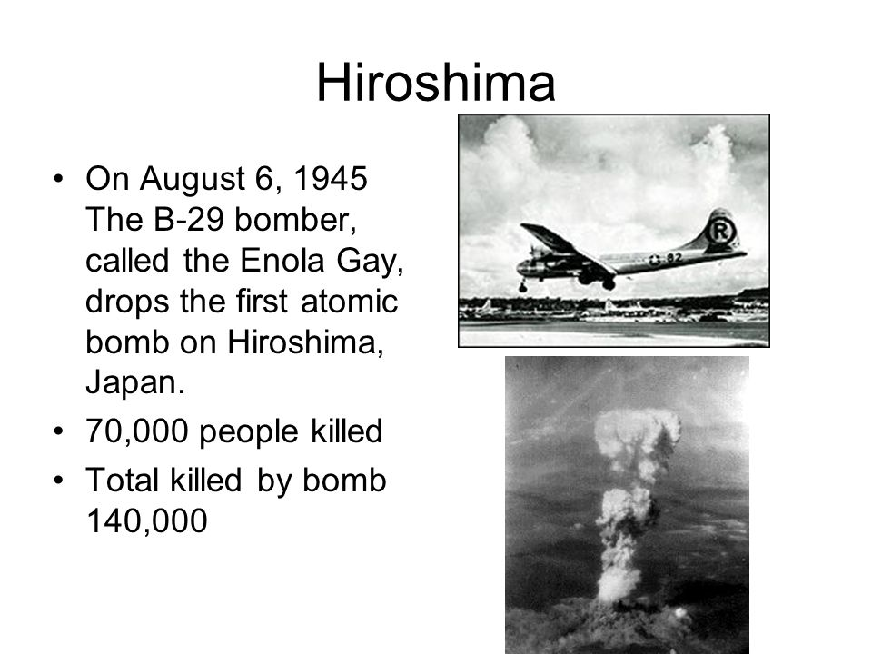Hiroshima On August 6, 1945 The B-29 bomber, called the Enola Gay, drops the first atomic bomb on Hiroshima, Japan.