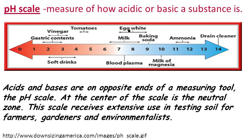 pH scale -measure of how acidic or basic a substance is.