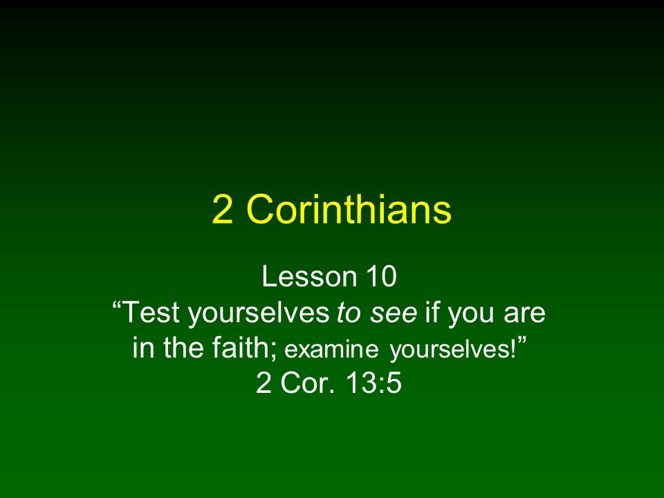 2 Corinthians Lesson 10 Test yourselves to see if you are in the faith; examine yourselves! 2 Cor.