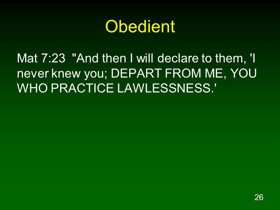 Obedient Mat 7:23 And then I will declare to them, I never knew you; DEPART FROM ME, YOU WHO PRACTICE LAWLESSNESS.