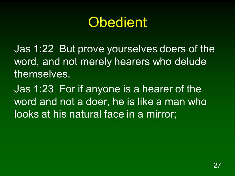 Obedient Jas 1:22 But prove yourselves doers of the word, and not merely hearers who delude themselves.