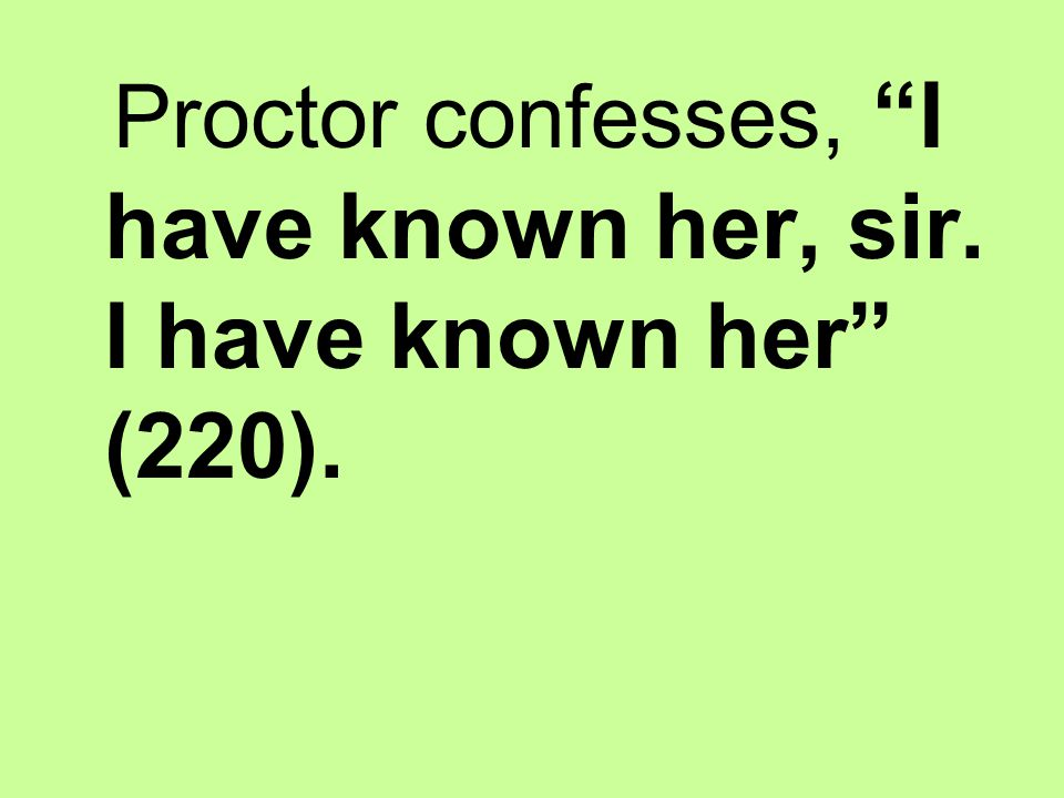 Proctor confesses, I have known her, sir. I have known her (220).
