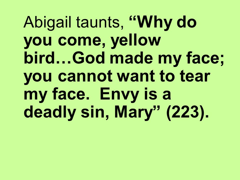 Abigail taunts, Why do you come, yellow bird…God made my face; you cannot want to tear my face.