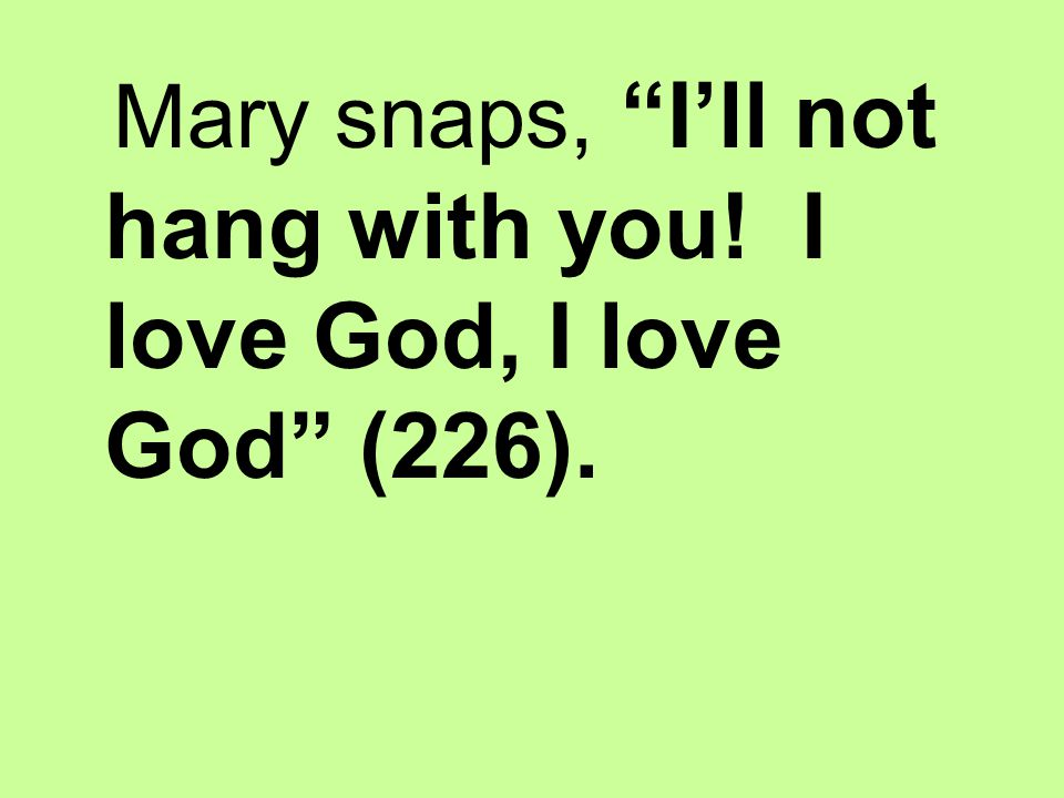 Mary snaps, I'll not hang with you! I love God, I love God (226).