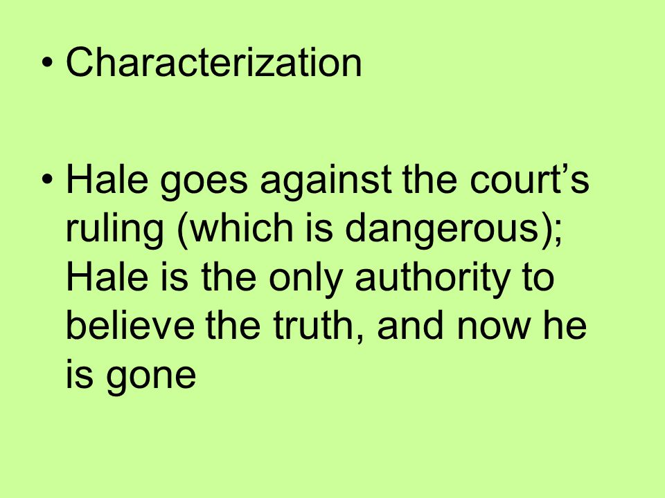 Characterization Hale goes against the court's ruling (which is dangerous); Hale is the only authority to believe the truth, and now he is gone.