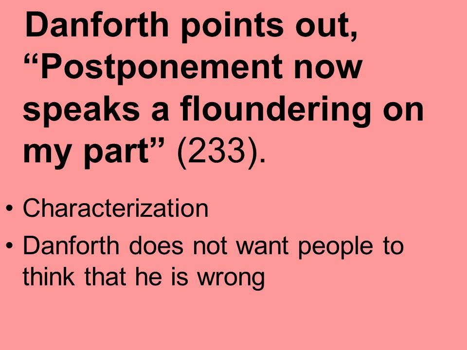 Danforth points out, Postponement now speaks a floundering on my part (233).
