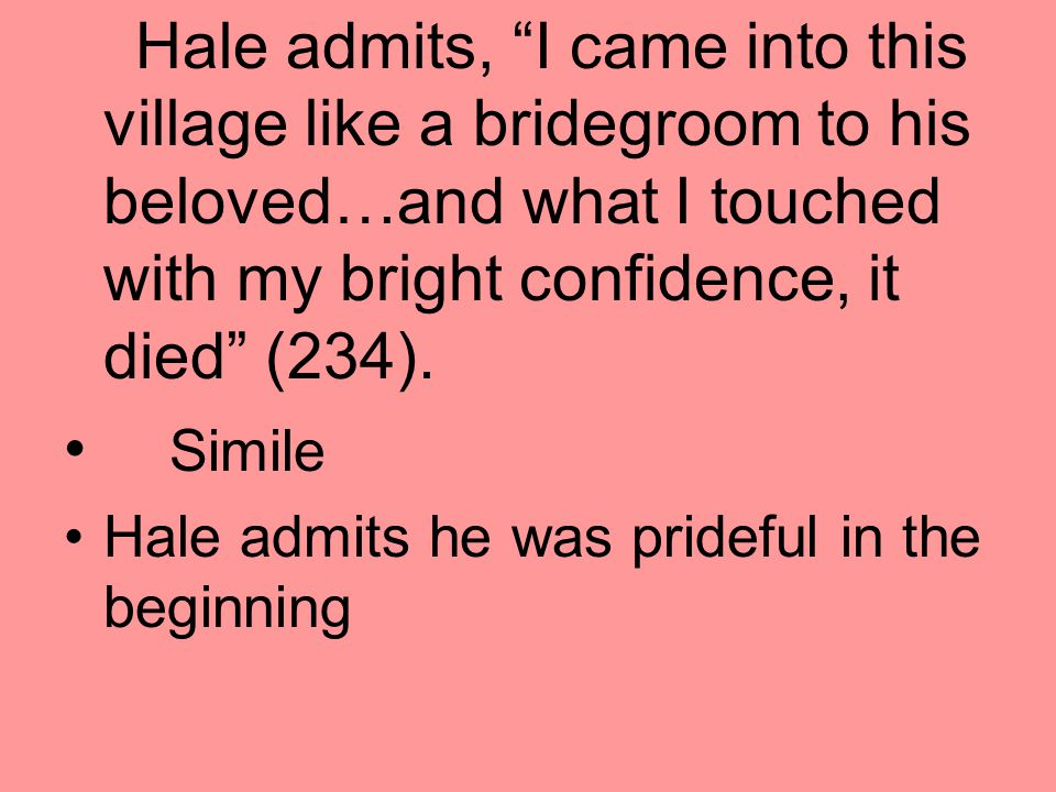 Hale admits, I came into this village like a bridegroom to his beloved…and what I touched with my bright confidence, it died (234).