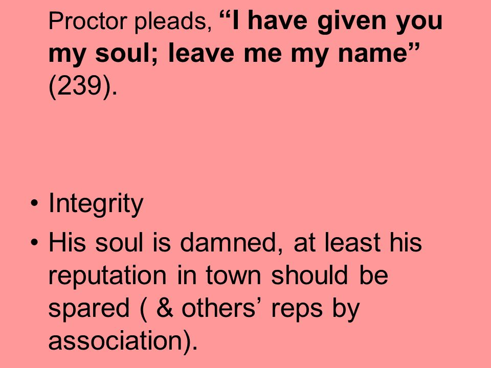 Proctor pleads, I have given you my soul; leave me my name (239).