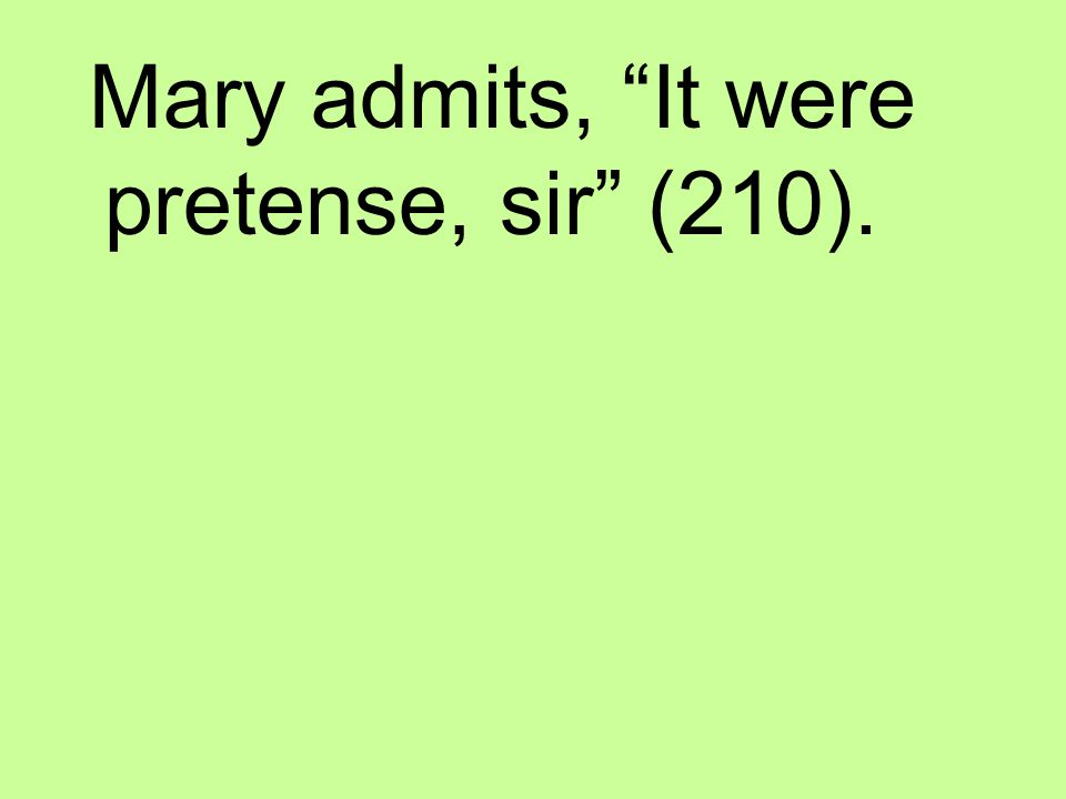 Mary admits, It were pretense, sir (210).