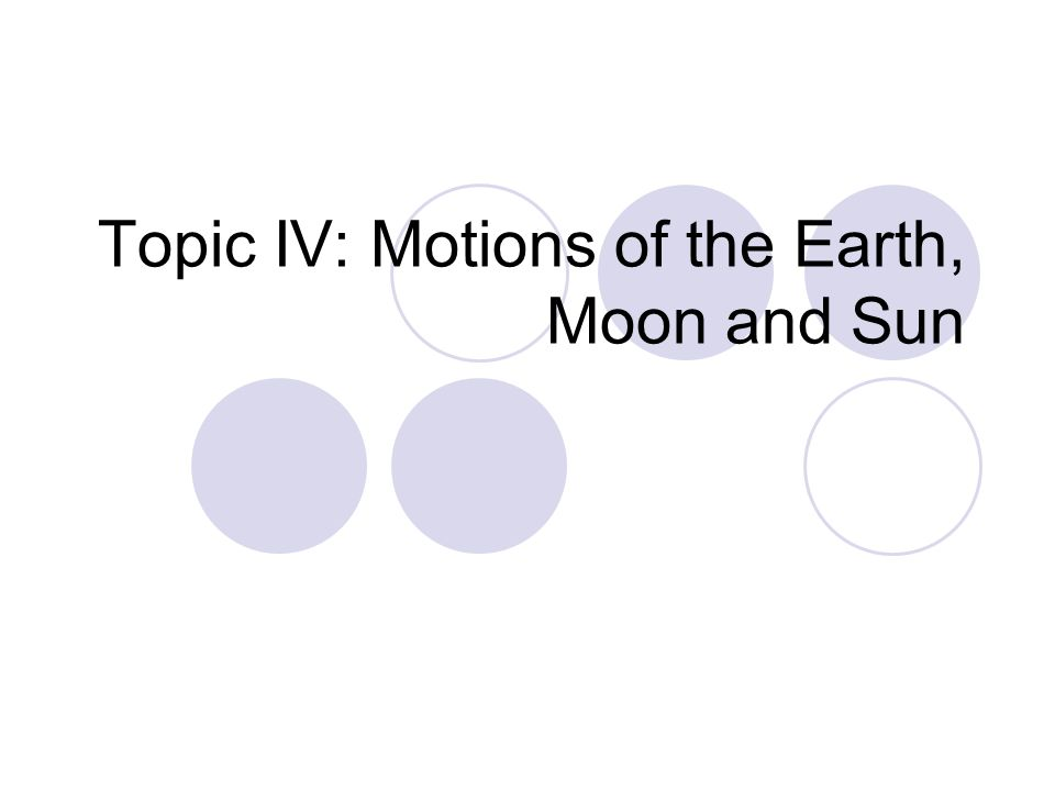 Topic IV: Motions of the Earth, Moon and Sun