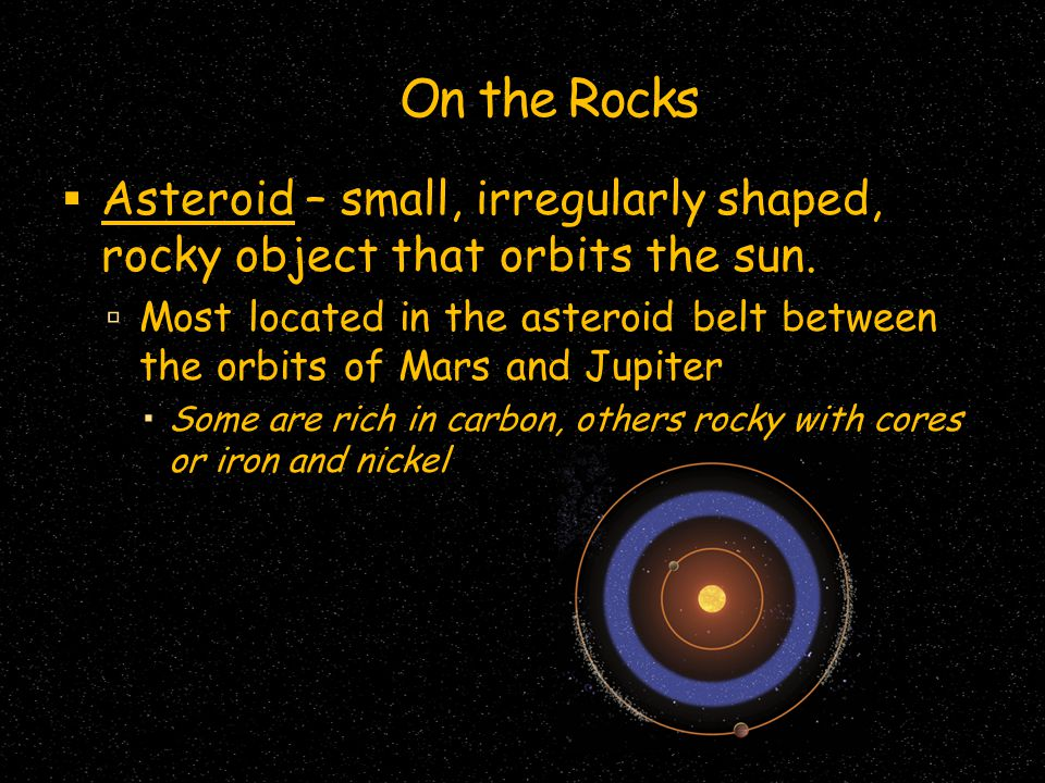 On the Rocks Asteroid – small, irregularly shaped, rocky object that orbits the sun.