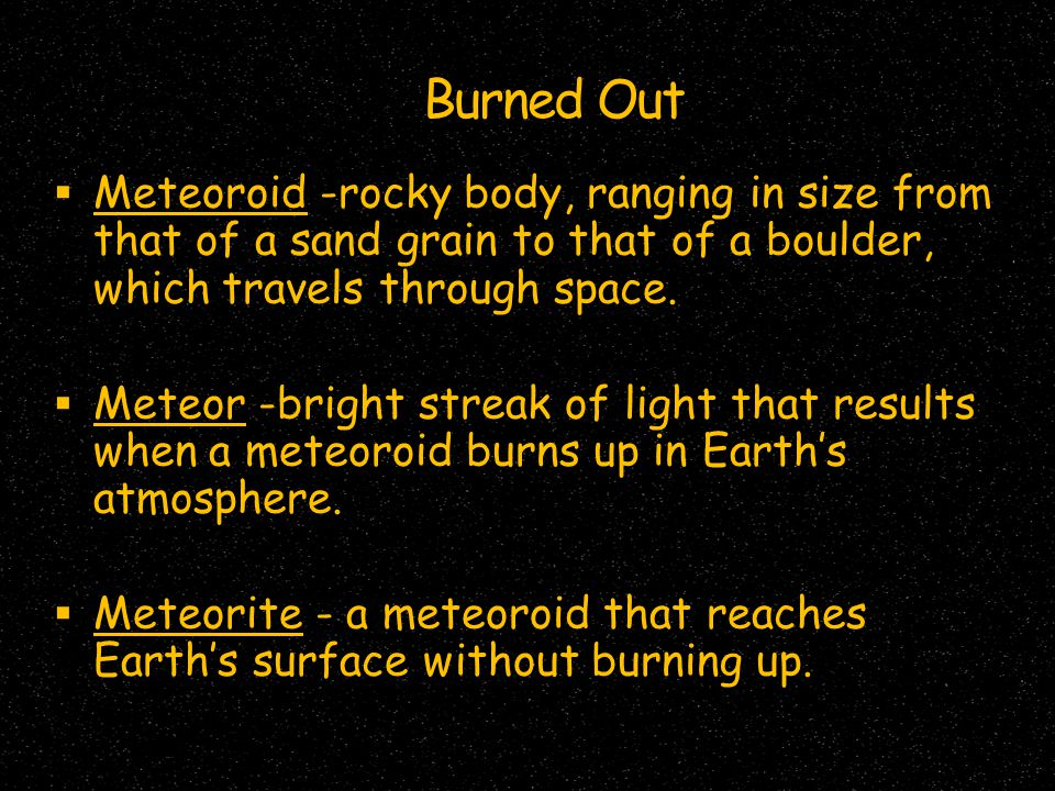 Burned Out Meteoroid -rocky body, ranging in size from that of a sand grain to that of a boulder, which travels through space.