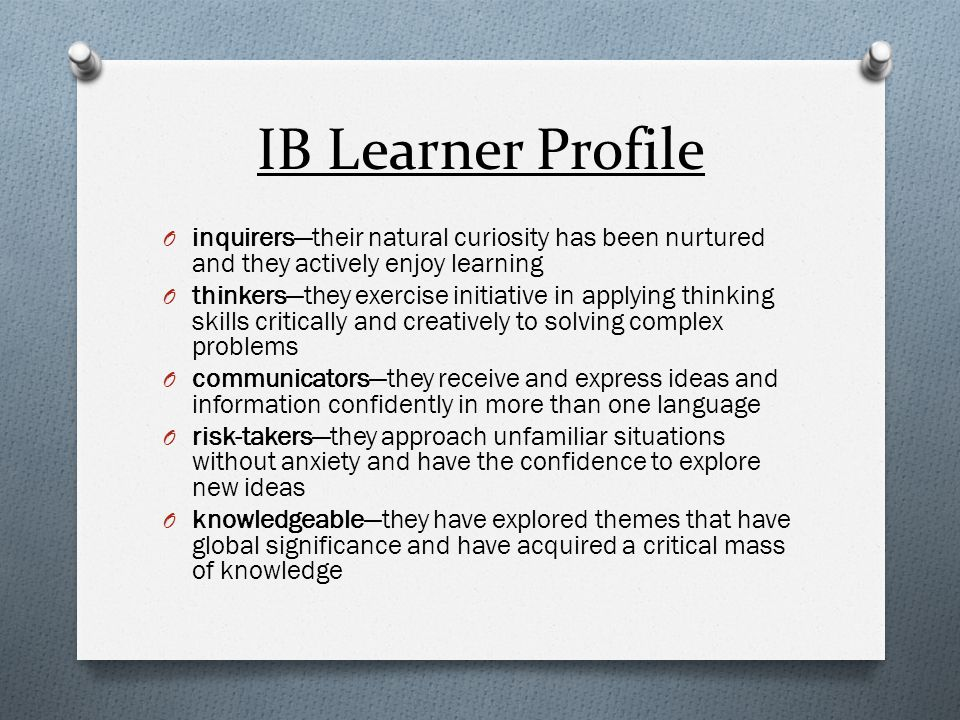 IB Learner Profile inquirers—their natural curiosity has been nurtured and they actively enjoy learning.