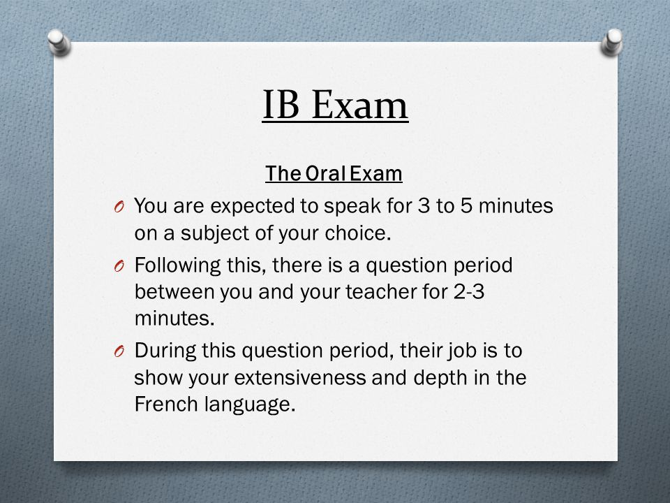 IB Exam The Oral Exam. You are expected to speak for 3 to 5 minutes on a subject of your choice.
