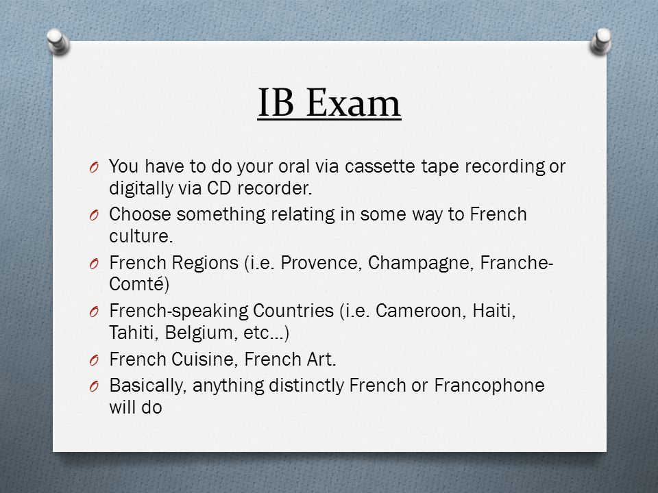 IB Exam You have to do your oral via cassette tape recording or digitally via CD recorder. Choose something relating in some way to French culture.