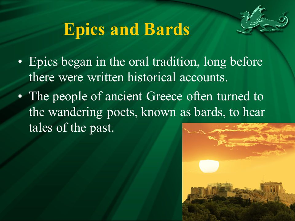 Epics and Bards Epics began in the oral tradition, long before there were written historical accounts.