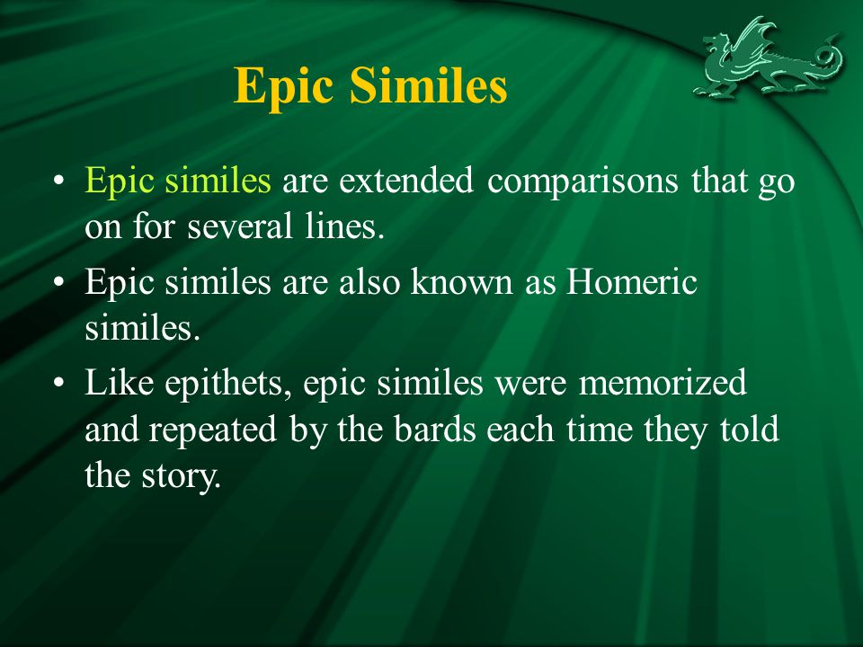 Epic Similes Epic similes are extended comparisons that go on for several lines. Epic similes are also known as Homeric similes.