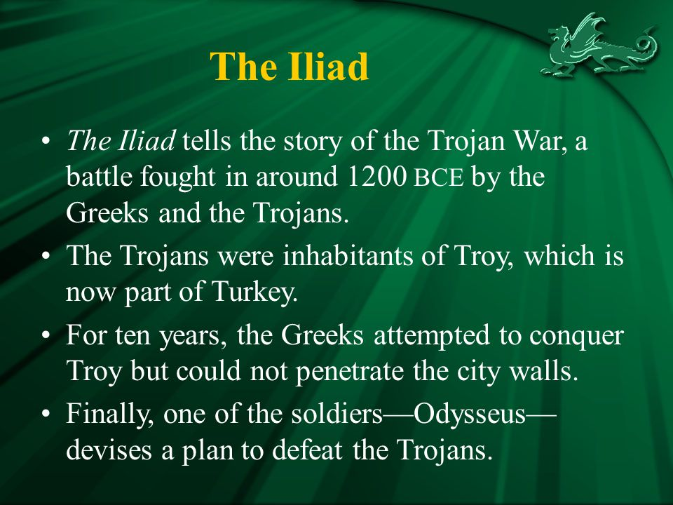 The Iliad The Iliad tells the story of the Trojan War, a battle fought in around 1200 BCE by the Greeks and the Trojans.