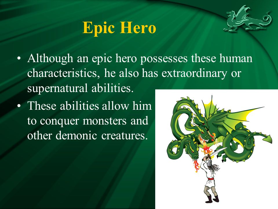 Epic Hero Although an epic hero possesses these human characteristics, he also has extraordinary or supernatural abilities.