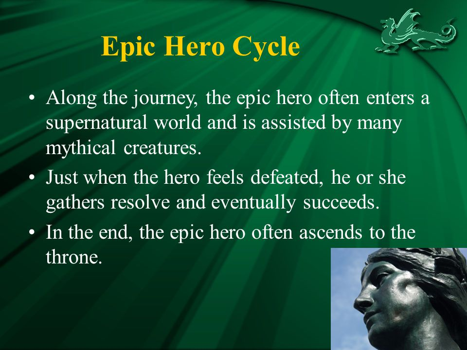Epic Hero Cycle Along the journey, the epic hero often enters a supernatural world and is assisted by many mythical creatures.