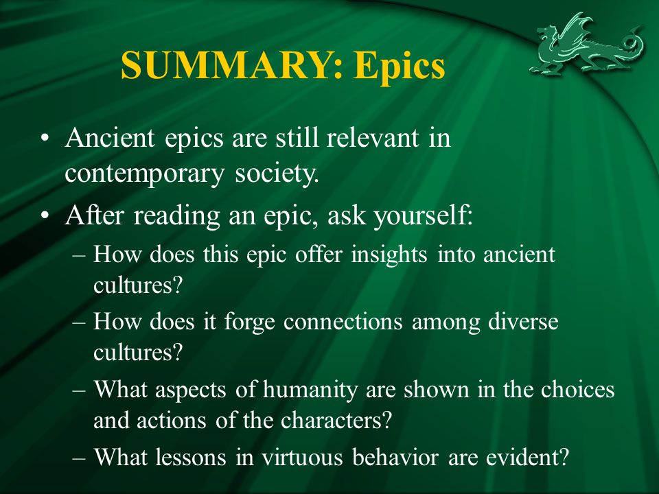 SUMMARY: Epics Ancient epics are still relevant in contemporary society. After reading an epic, ask yourself:
